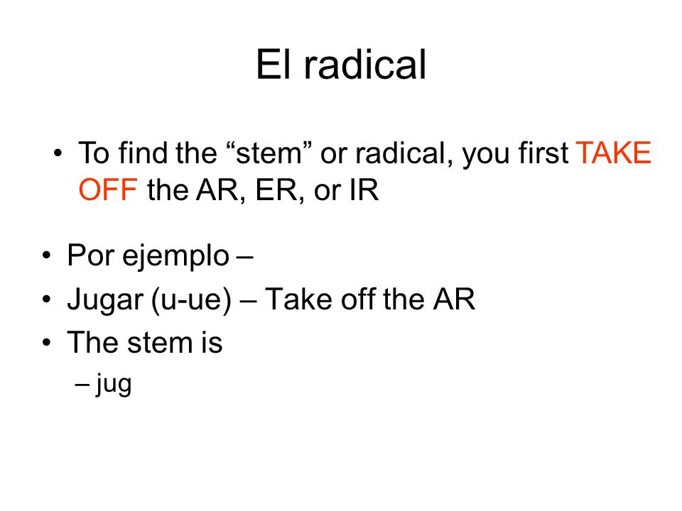 El radical To find the stem or radical, you first TAKE OFF the AR, ER, or IR. Por ejemplo – Jugar (u-ue) – Take off the AR.