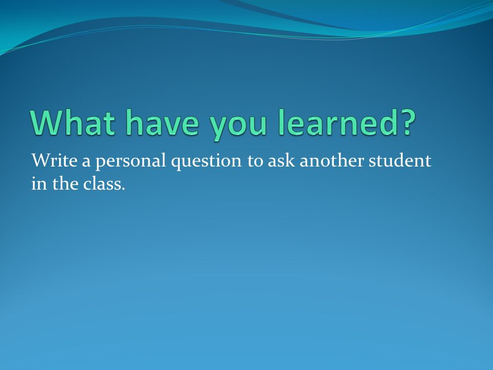 What have you learned Write a personal question to ask another student in the class.