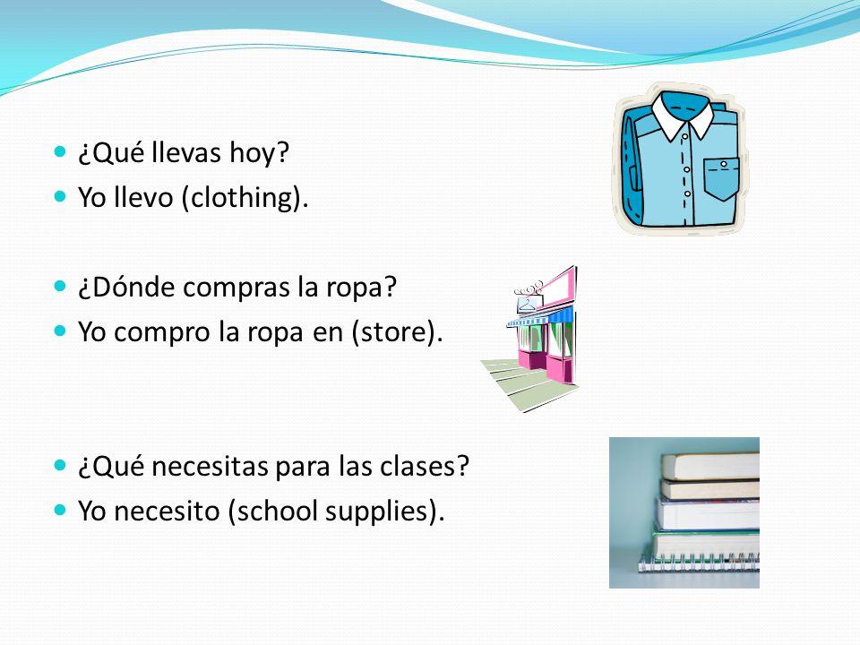 ¿Qué llevas hoy Yo llevo (clothing). ¿Dónde compras la ropa Yo compro la ropa en (store). ¿Qué necesitas para las clases