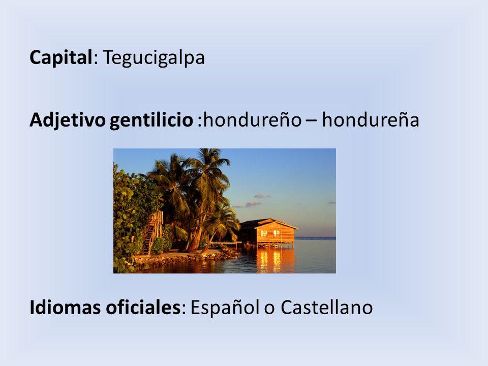 Capital: Tegucigalpa Adjetivo gentilicio :hondureño – hondureña Idiomas oficiales: Español o Castellano