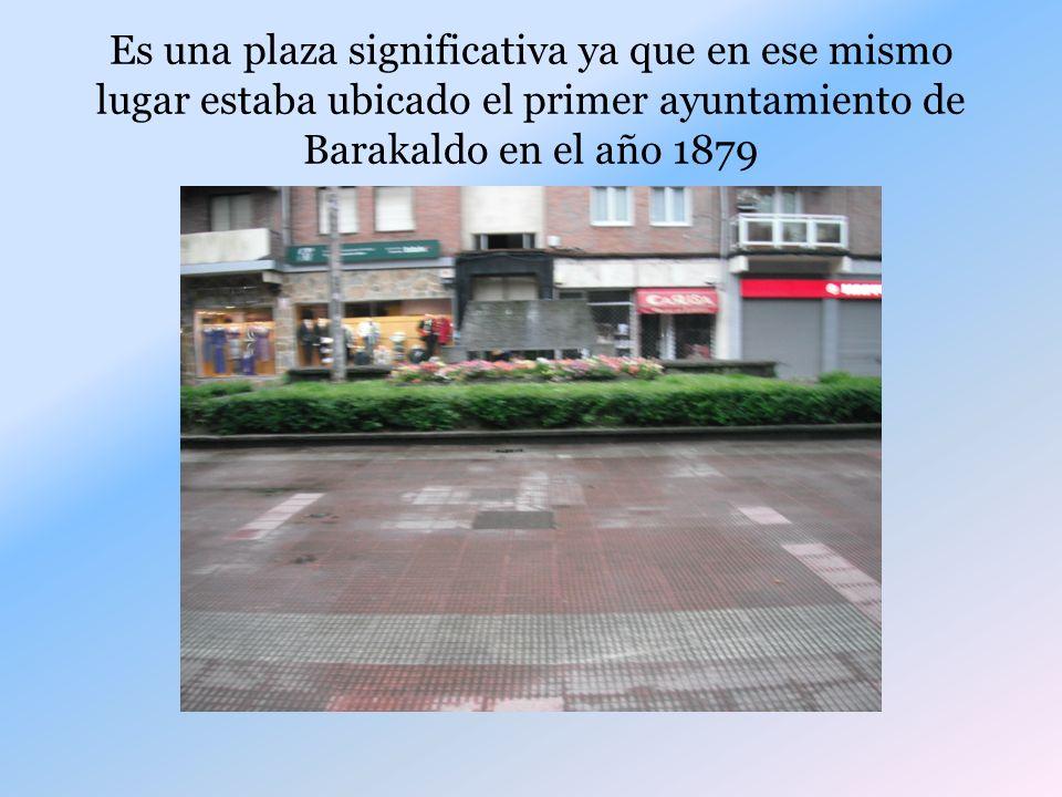 Es una plaza significativa ya que en ese mismo lugar estaba ubicado el primer ayuntamiento de Barakaldo en el año 1879