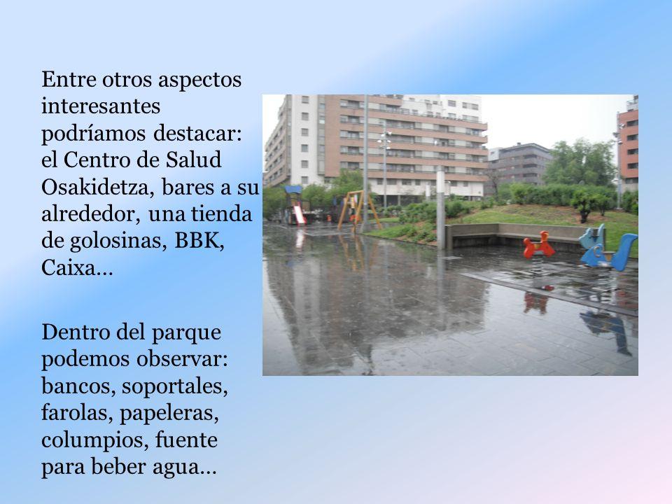 Entre otros aspectos interesantes podríamos destacar: el Centro de Salud Osakidetza, bares a su alrededor, una tienda de golosinas, BBK, Caixa…