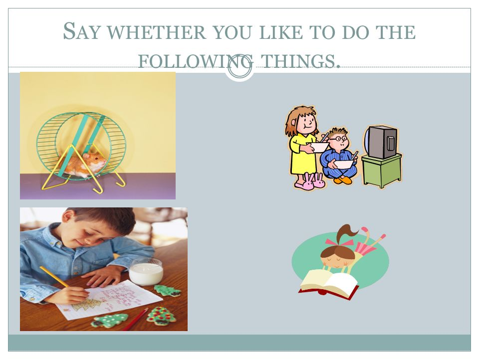 Say whether you like to do the following things.