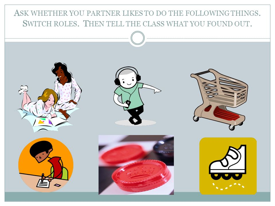 Ask whether you partner likes to do the following things. Switch roles