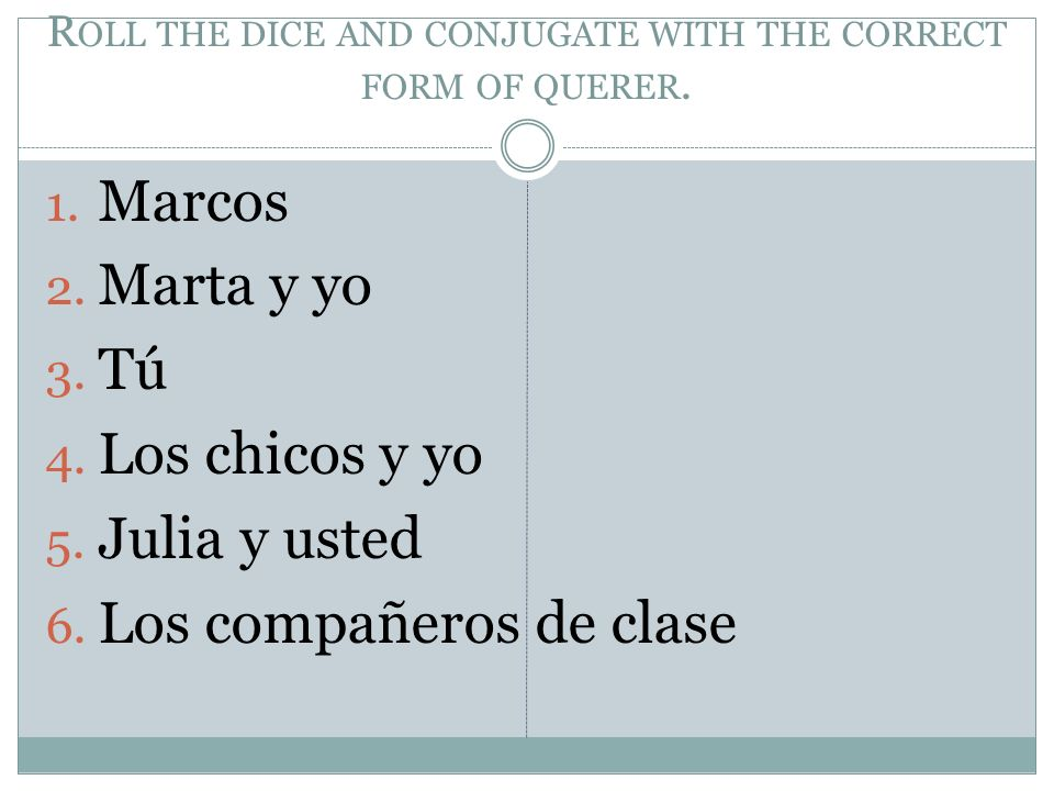 Roll the dice and conjugate with the correct form of querer.