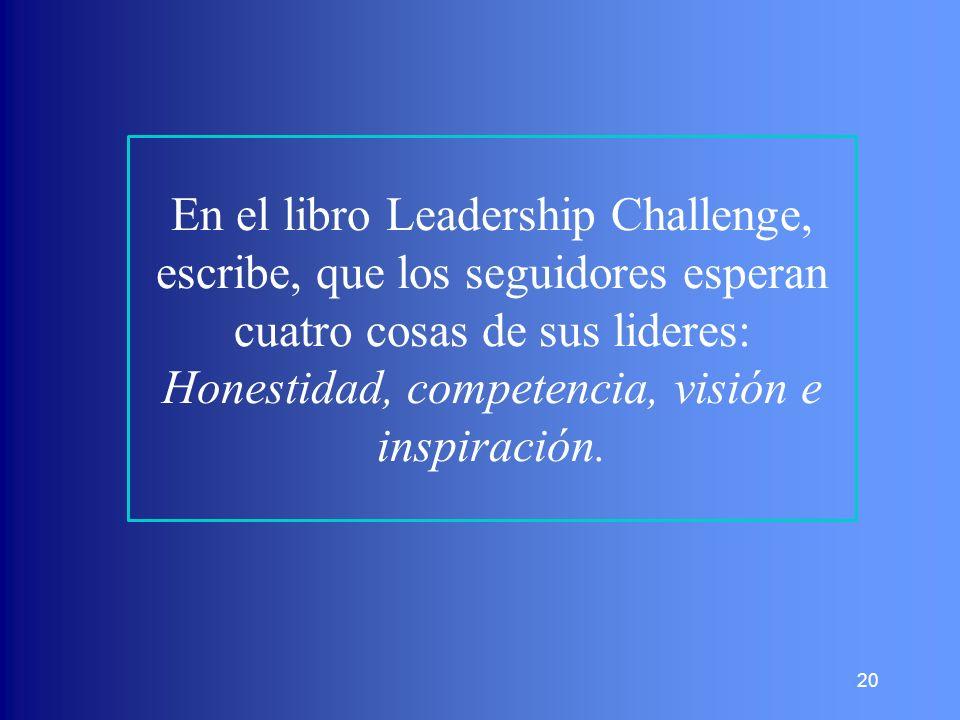 En el libro Leadership Challenge, escribe, que los seguidores esperan cuatro cosas de sus lideres: Honestidad, competencia, visión e inspiración.