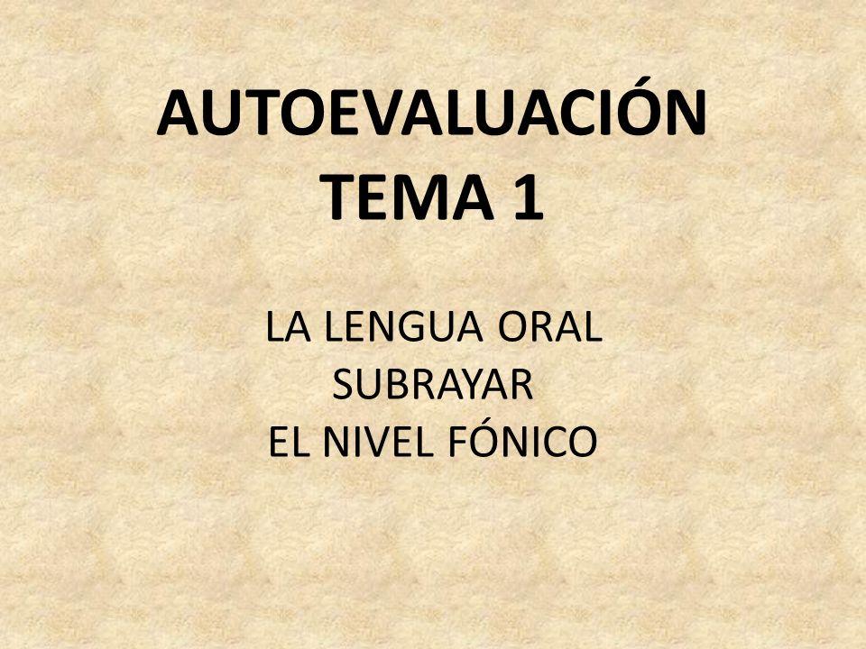 AUTOEVALUACIÓN TEMA 1 LA LENGUA ORAL SUBRAYAR EL NIVEL FÓNICO