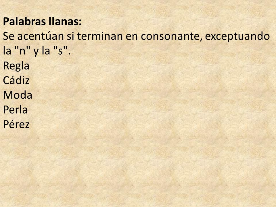 Palabras llanas: Se acentúan si terminan en consonante, exceptuando la n y la s . Regla. Cádiz.