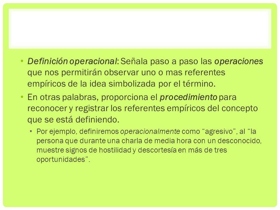 Definición operacional: Señala paso a paso las operaciones que nos permitirán observar uno o mas referentes empíricos de la idea simbolizada por el término.