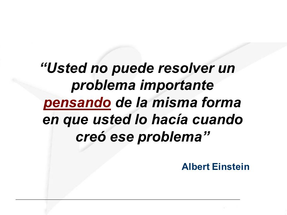 Usted no puede resolver un problema importante pensando de la misma forma en que usted lo hacía cuando creó ese problema