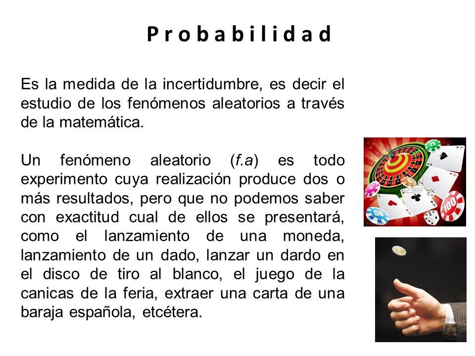 P r o b a b i l i d a dEs la medida de la incertidumbre, es decir el estudio de los fenómenos aleatorios a través de la matemática.