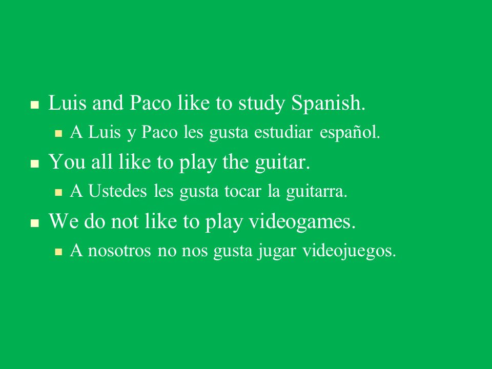 Luis and Paco like to study Spanish. You all like to play the guitar.