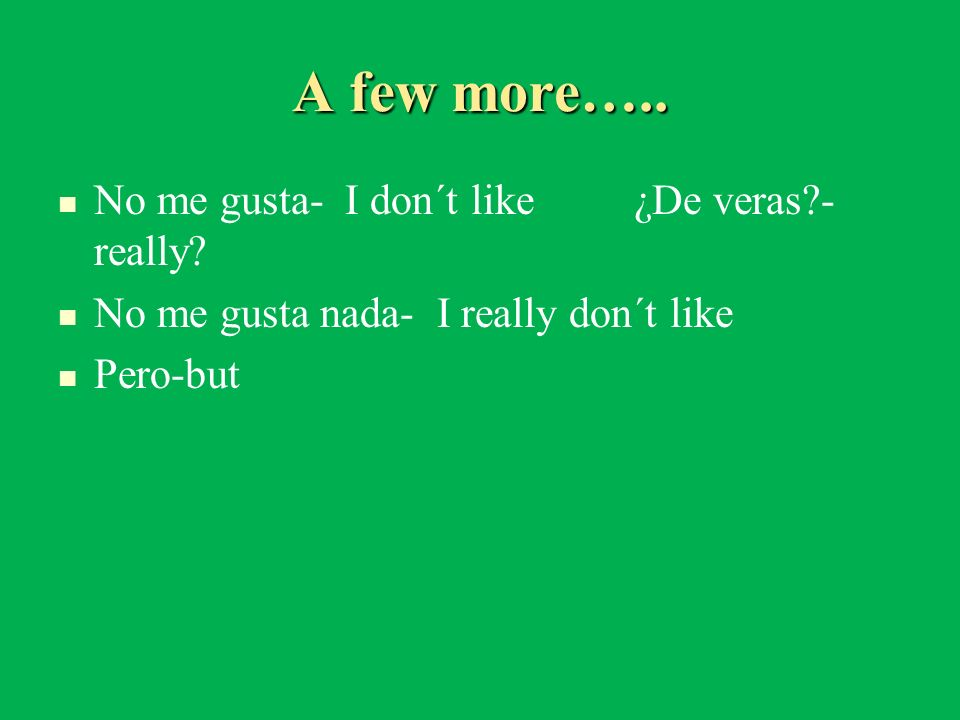 A few more….. No me gusta- I don´t like ¿De veras - really