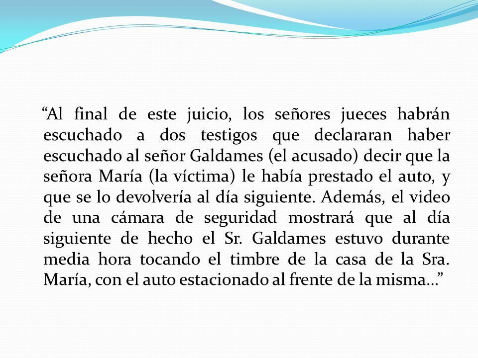 Al final de este juicio, los señores jueces habrán escuchado a dos testigos que declararan haber escuchado al señor Galdames (el acusado) decir que la señora María (la víctima) le había prestado el auto, y que se lo devolvería al día siguiente.