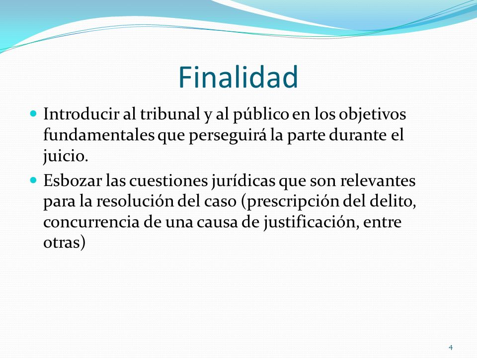 Finalidad Introducir al tribunal y al público en los objetivos fundamentales que perseguirá la parte durante el juicio.