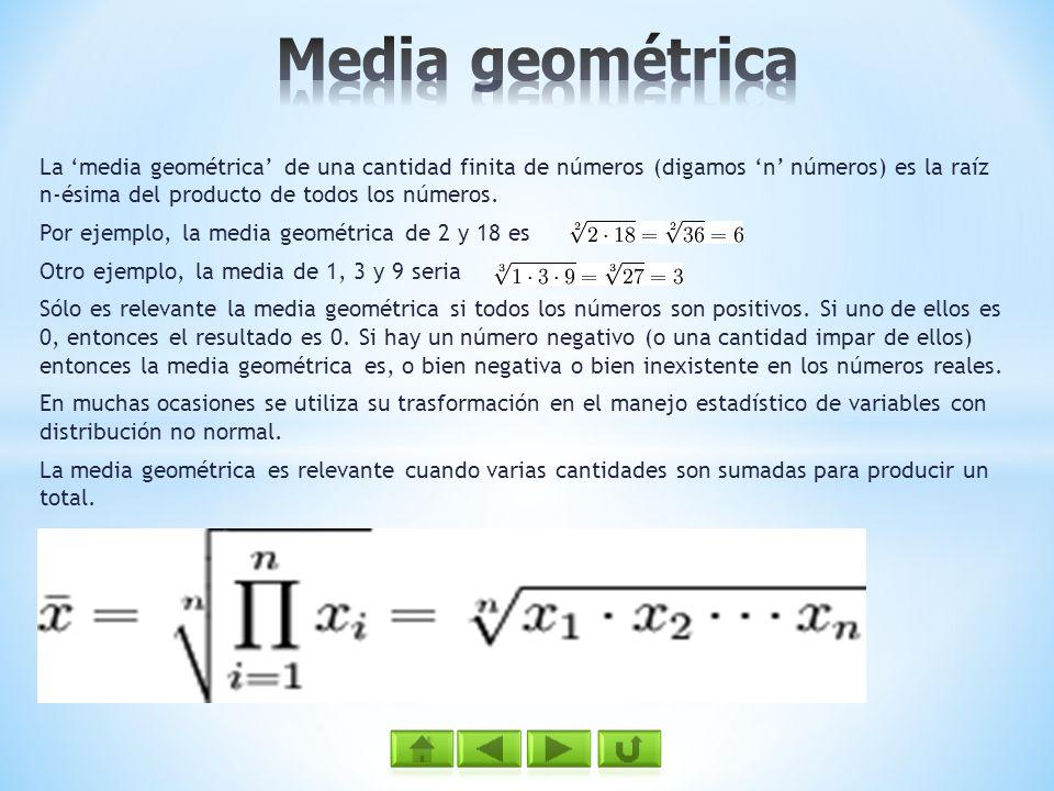 Media geométrica La 'media geométrica' de una cantidad finita de números (digamos 'n' números) es la raíz n-ésima del producto de todos los números.