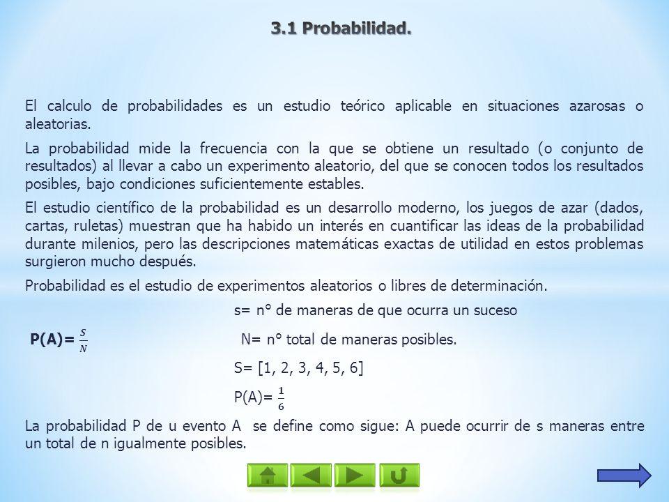 3.1 Probabilidad. El calculo de probabilidades es un estudio teórico aplicable en situaciones azarosas o aleatorias.