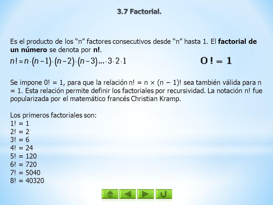 3.7 Factorial.Es el producto de los n factores consecutivos desde n hasta 1. El factorial de un número se denota por n!.
