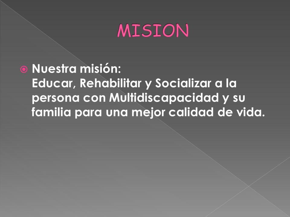 MISION Nuestra misión: Educar, Rehabilitar y Socializar a la persona con Multidiscapacidad y su familia para una mejor calidad de vida.