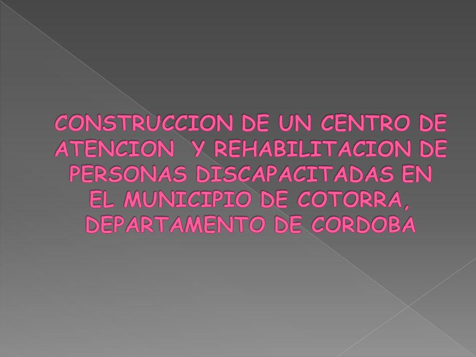 CONSTRUCCION DE UN CENTRO DE ATENCION Y REHABILITACION DE PERSONAS DISCAPACITADAS EN EL MUNICIPIO DE COTORRA, DEPARTAMENTO DE CORDOBA