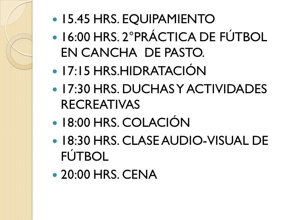 15.45 HRS. EQUIPAMIENTO 16:00 HRS. 2°PRÁCTICA DE FÚTBOL EN CANCHA DE PASTO. 17:15 HRS.HIDRATACIÓN.