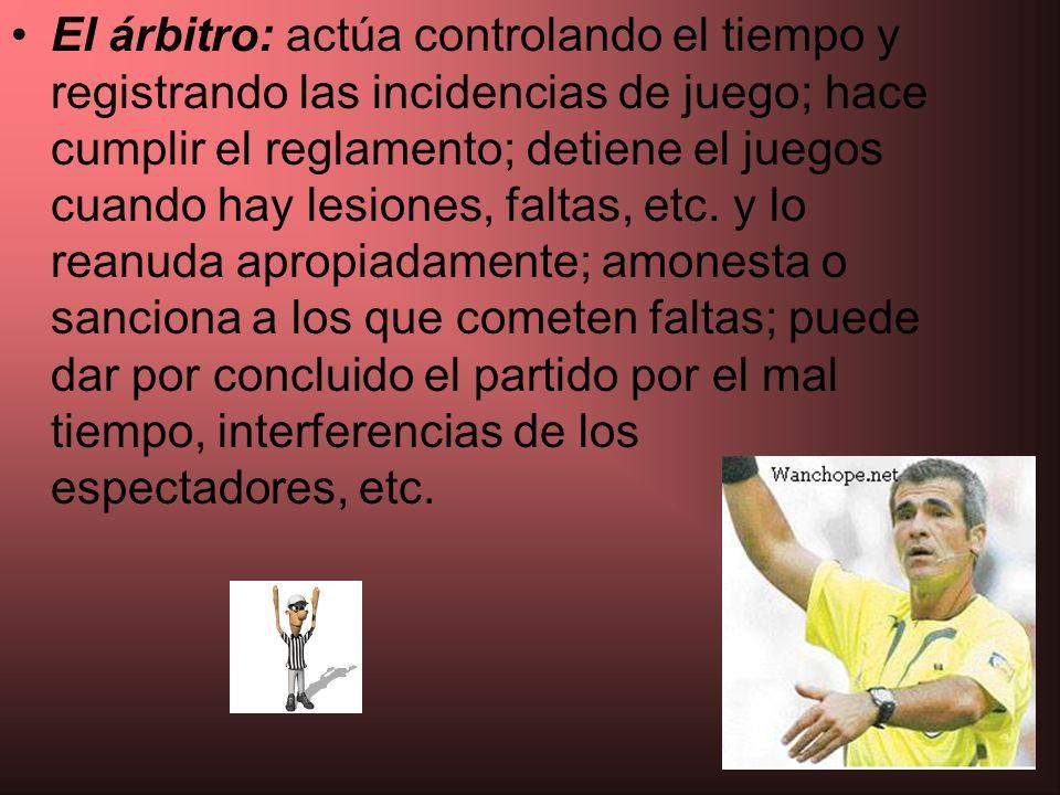 El árbitro: actúa controlando el tiempo y registrando las incidencias de juego; hace cumplir el reglamento; detiene el juegos cuando hay lesiones, faltas, etc.