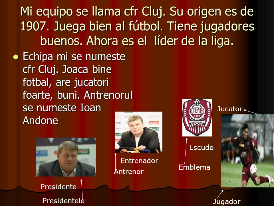 Mi equipo se llama cfr Cluj. Su origen es de 1907. Juega bien al fútbol. Tiene jugadores buenos. Ahora es el líder de la liga.