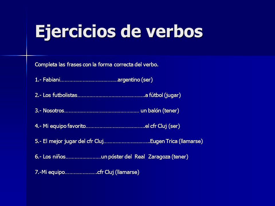 Ejercicios de verbos Completa las frases con la forma correcta del verbo. 1.- Fabiani…………………………………argentino (ser)