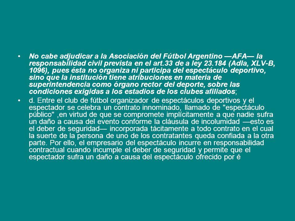 No cabe adjudicar a la Asociación del Fútbol Argentino —AFA— la responsabilidad civil prevista en el art.33 de a ley 23.184 (Adla, XLV-B, 1096), pues ésta no organiza ni participa del espectáculo deportivo, sino que la institución tiene atribuciones en materia de superintendencia como órgano rector del deporte, sobre las condiciones exigidas a los estadios de los clubes afiliados;