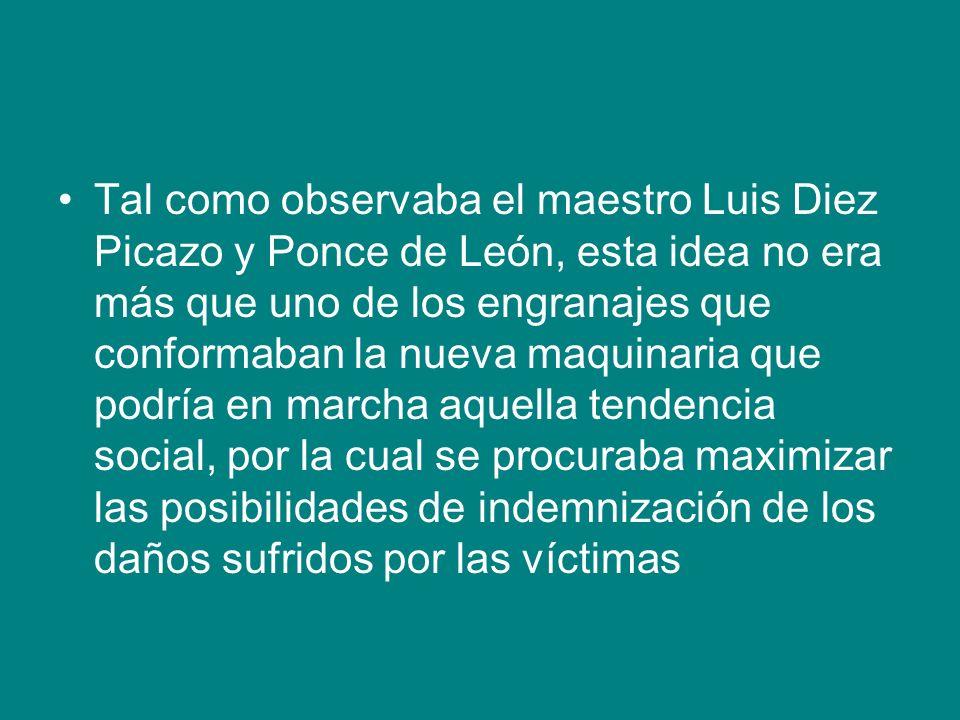 Tal como observaba el maestro Luis Diez Picazo y Ponce de León, esta idea no era más que uno de los engranajes que conformaban la nueva maquinaria que podría en marcha aquella tendencia social, por la cual se procuraba maximizar las posibilidades de indemnización de los daños sufridos por las víctimas