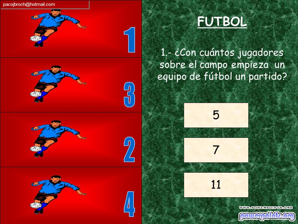 pacojbroch@hotmail.com FUTBOL. 1. 1.- ¿Con cuántos jugadores sobre el campo empieza un equipo de fútbol un partido