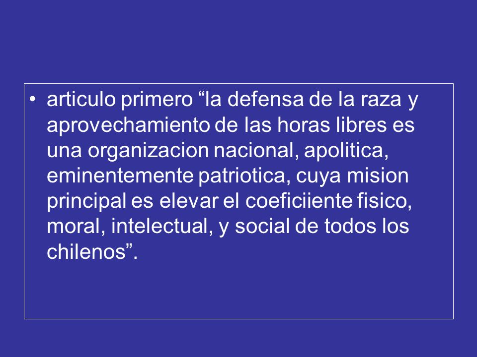 articulo primero la defensa de la raza y aprovechamiento de las horas libres es una organizacion nacional, apolitica, eminentemente patriotica, cuya mision principal es elevar el coeficiiente fisico, moral, intelectual, y social de todos los chilenos .