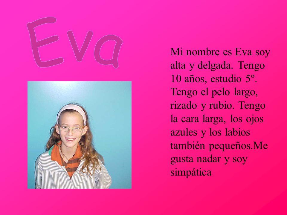 Mi nombre es Eva soy alta y delgada. Tengo 10 años, estudio 5º