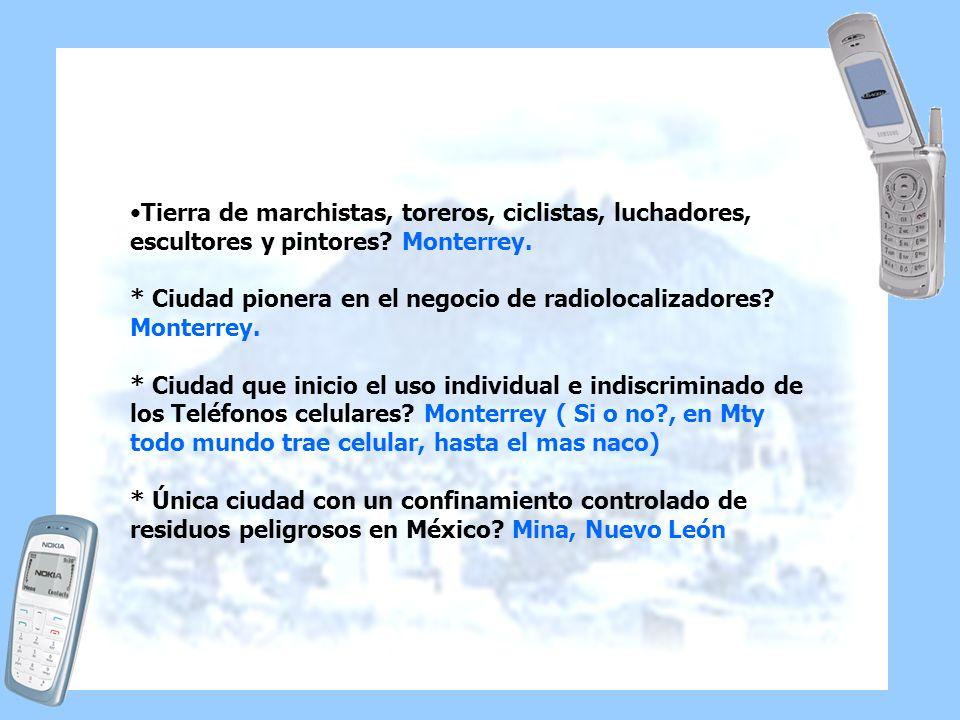 Tierra de marchistas, toreros, ciclistas, luchadores, escultores y pintores Monterrey. * Ciudad pionera en el negocio de radiolocalizadores Monterrey.