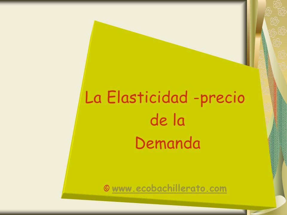 La Elasticidad -precio de la Demanda © www.ecobachillerato.com