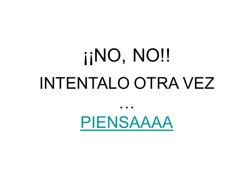 ¡¡NO, NO!! INTENTALO OTRA VEZ … PIENSAAAA