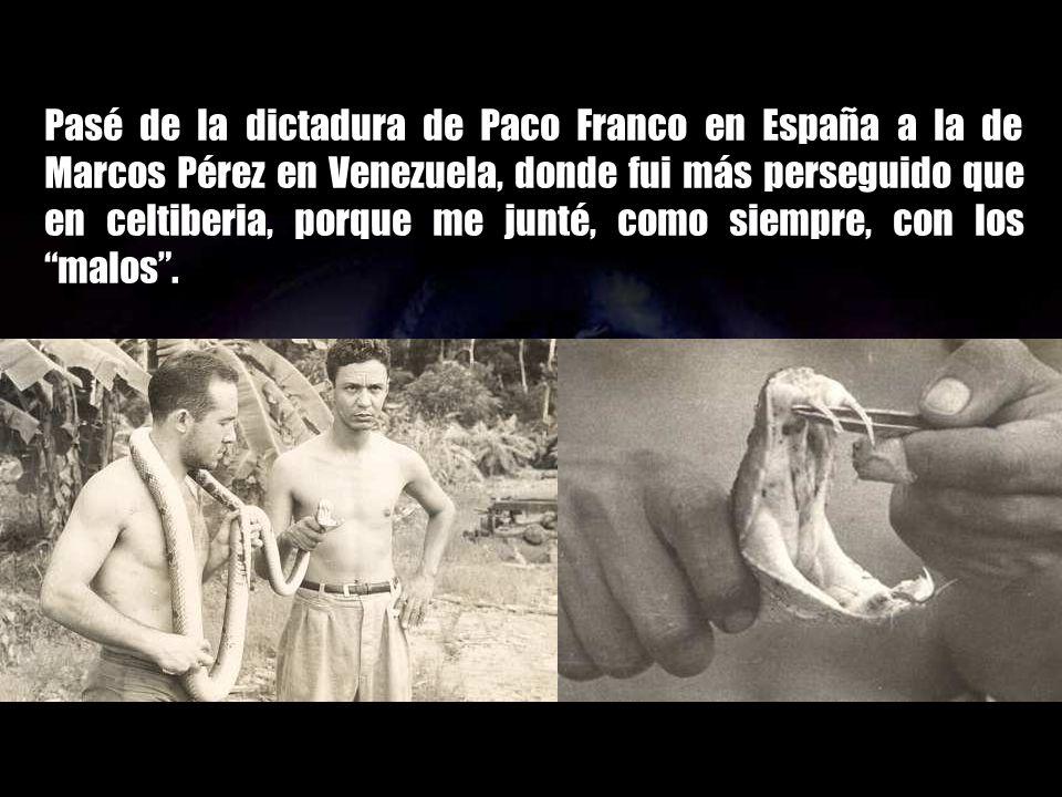 Pasé de la dictadura de Paco Franco en España a la de Marcos Pérez en Venezuela, donde fui más perseguido que en celtiberia, porque me junté, como siempre, con los malos .