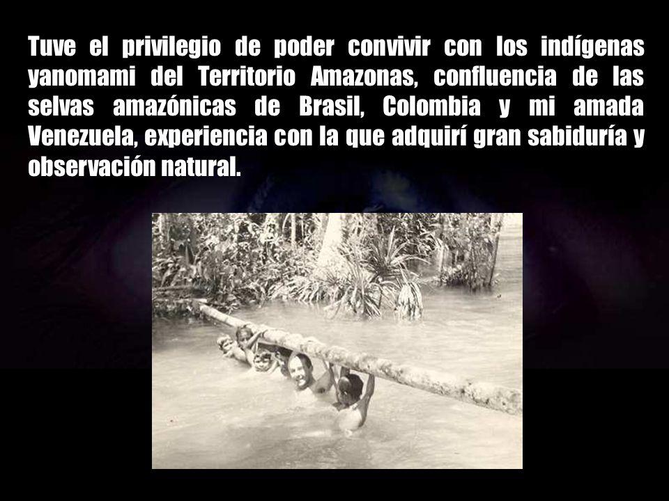 Tuve el privilegio de poder convivir con los indígenas yanomami del Territorio Amazonas, confluencia de las selvas amazónicas de Brasil, Colombia y mi amada Venezuela, experiencia con la que adquirí gran sabiduría y observación natural.