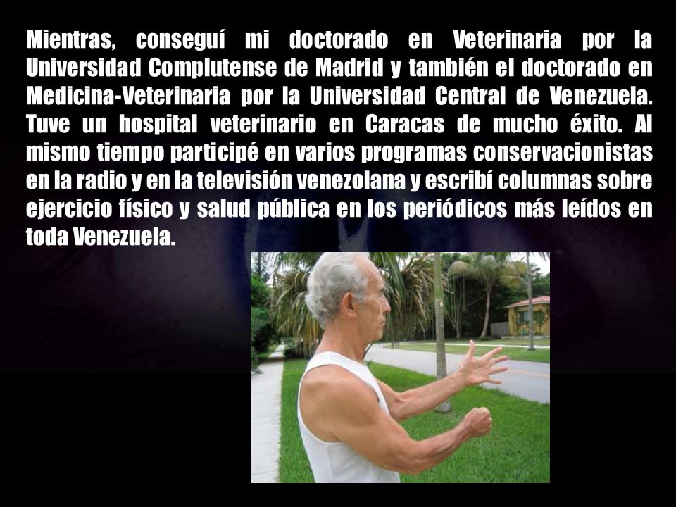 Mientras, conseguí mi doctorado en Veterinaria por la Universidad Complutense de Madrid y también el doctorado en Medicina-Veterinaria por la Universidad Central de Venezuela.