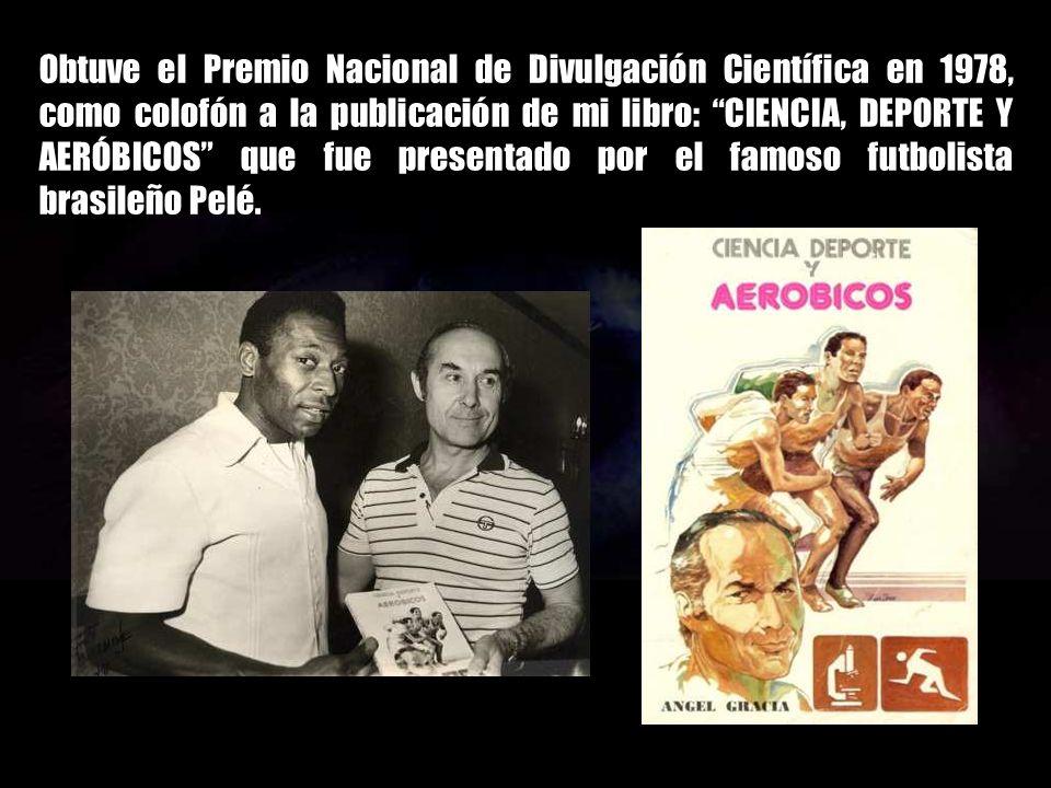 Obtuve el Premio Nacional de Divulgación Científica en 1978, como colofón a la publicación de mi libro: CIENCIA, DEPORTE Y AERÓBICOS que fue presentado por el famoso futbolista brasileño Pelé.