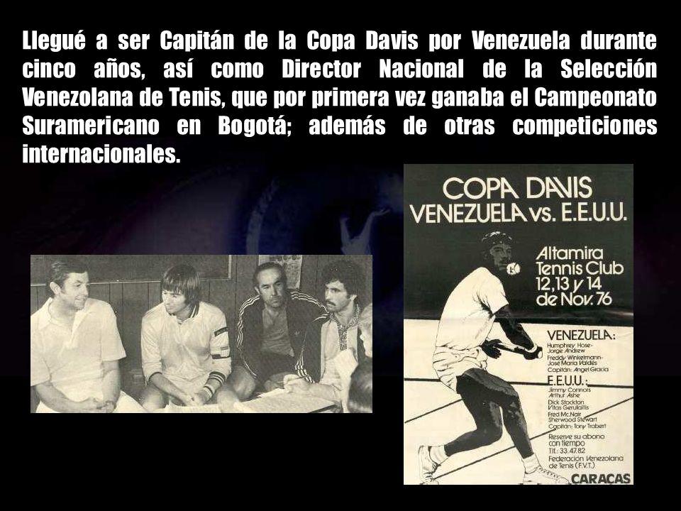 Llegué a ser Capitán de la Copa Davis por Venezuela durante cinco años, así como Director Nacional de la Selección Venezolana de Tenis, que por primera vez ganaba el Campeonato Suramericano en Bogotá; además de otras competiciones internacionales.
