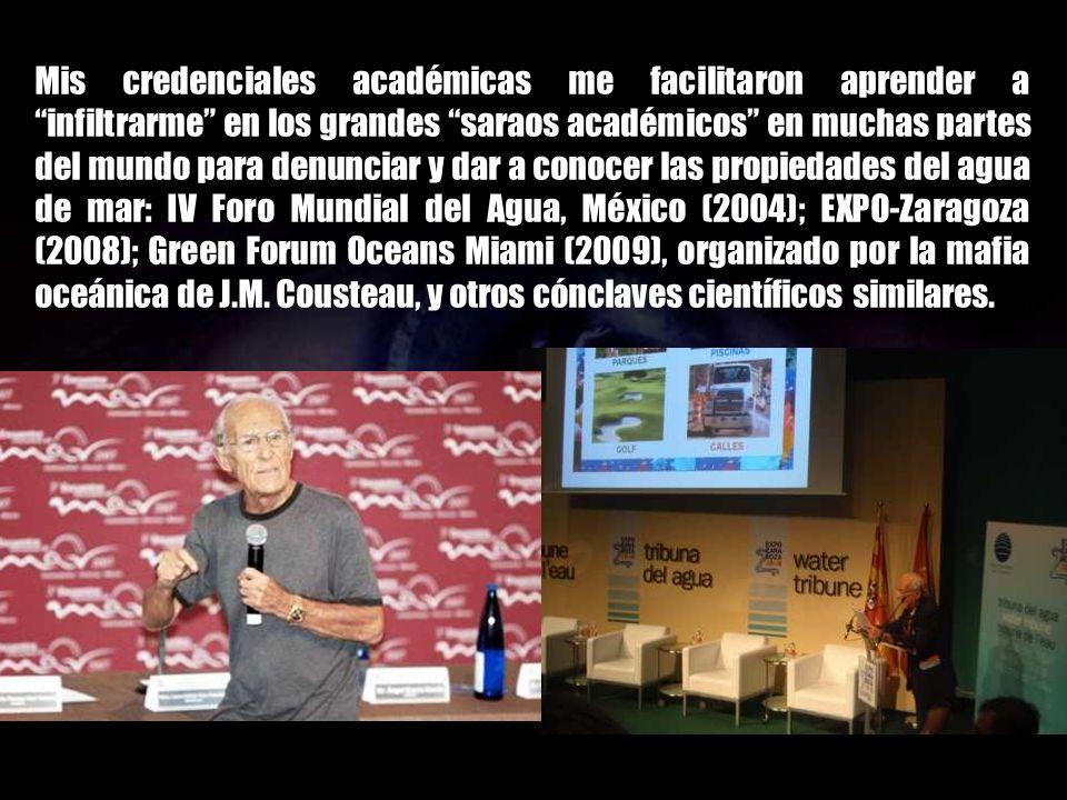 Mis credenciales académicas me facilitaron aprender a infiltrarme en los grandes saraos académicos en muchas partes del mundo para denunciar y dar a conocer las propiedades del agua de mar: IV Foro Mundial del Agua, México (2004); EXPO-Zaragoza (2008); Green Forum Oceans Miami (2009), organizado por la mafia oceánica de J.M.