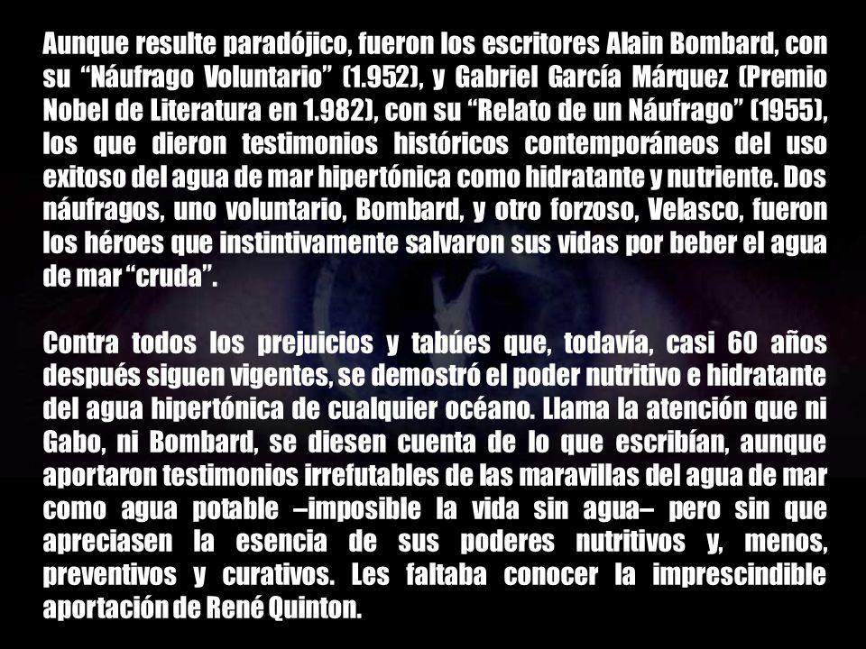 Aunque resulte paradójico, fueron los escritores Alain Bombard, con su Náufrago Voluntario (1.952), y Gabriel García Márquez (Premio Nobel de Literatura en 1.982), con su Relato de un Náufrago (1955), los que dieron testimonios históricos contemporáneos del uso exitoso del agua de mar hipertónica como hidratante y nutriente. Dos náufragos, uno voluntario, Bombard, y otro forzoso, Velasco, fueron los héroes que instintivamente salvaron sus vidas por beber el agua de mar cruda .