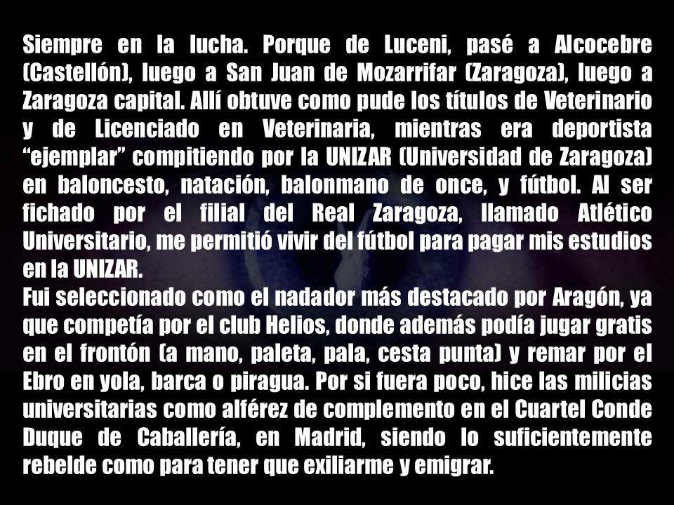 Siempre en la lucha. Porque de Luceni, pasé a Alcocebre (Castellón), luego a San Juan de Mozarrifar (Zaragoza), luego a Zaragoza capital. Allí obtuve como pude los títulos de Veterinario y de Licenciado en Veterinaria, mientras era deportista ejemplar compitiendo por la UNIZAR (Universidad de Zaragoza) en baloncesto, natación, balonmano de once, y fútbol. Al ser fichado por el filial del Real Zaragoza, llamado Atlético Universitario, me permitió vivir del fútbol para pagar mis estudios en la UNIZAR.