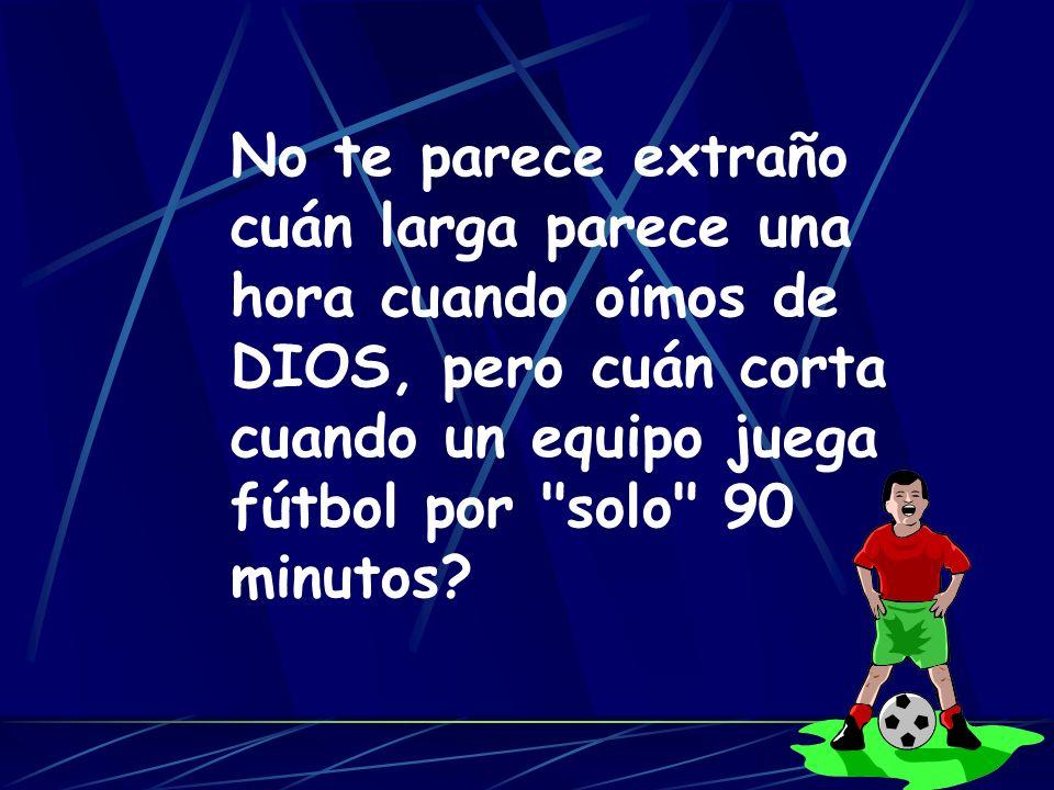 No te parece extraño cuán larga parece una hora cuando oímos de DIOS, pero cuán corta cuando un equipo juega fútbol por solo 90 minutos