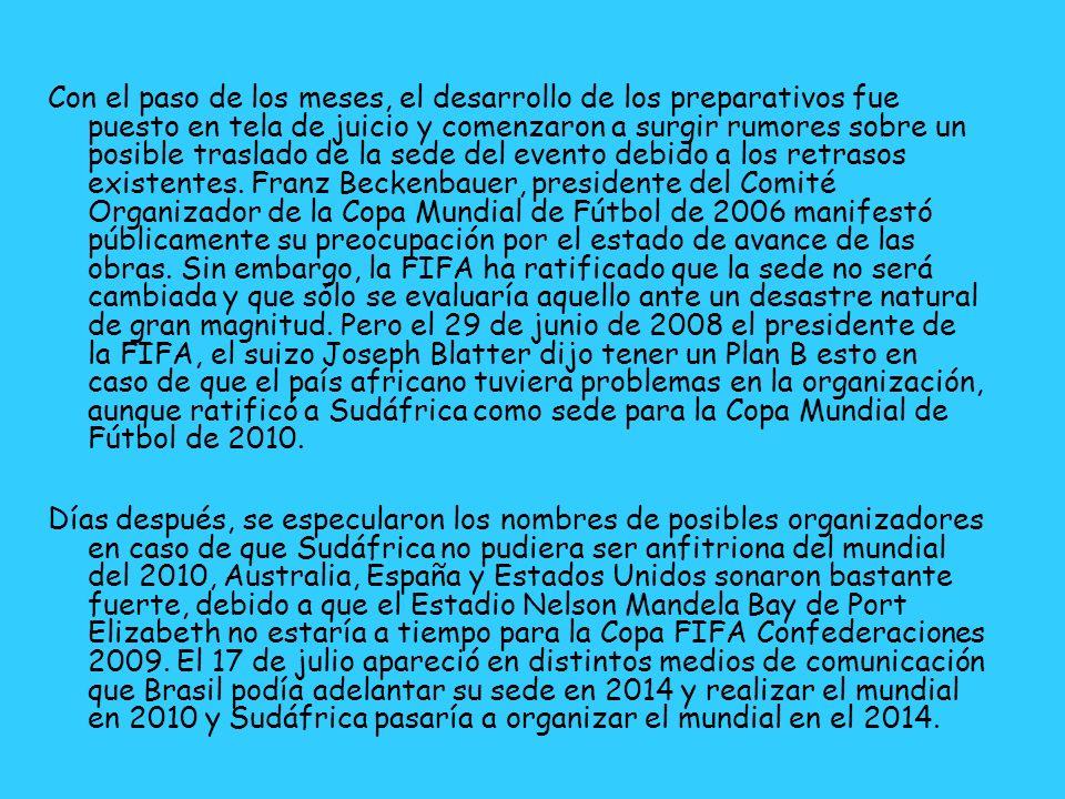 Con el paso de los meses, el desarrollo de los preparativos fue puesto en tela de juicio y comenzaron a surgir rumores sobre un posible traslado de la sede del evento debido a los retrasos existentes. Franz Beckenbauer, presidente del Comité Organizador de la Copa Mundial de Fútbol de 2006 manifestó públicamente su preocupación por el estado de avance de las obras. Sin embargo, la FIFA ha ratificado que la sede no será cambiada y que sólo se evaluaría aquello ante un desastre natural de gran magnitud. Pero el 29 de junio de 2008 el presidente de la FIFA, el suizo Joseph Blatter dijo tener un Plan B esto en caso de que el país africano tuviera problemas en la organización, aunque ratificó a Sudáfrica como sede para la Copa Mundial de Fútbol de 2010.