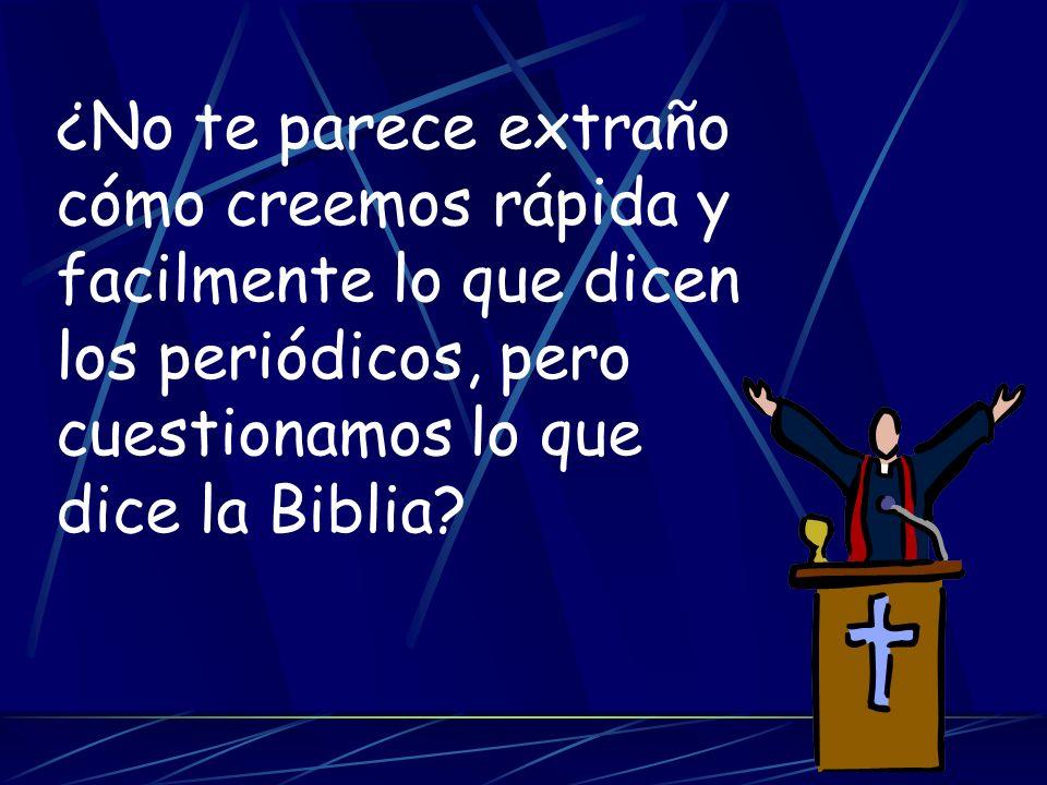 ¿No te parece extraño cómo creemos rápida y facilmente lo que dicen los periódicos, pero cuestionamos lo que dice la Biblia