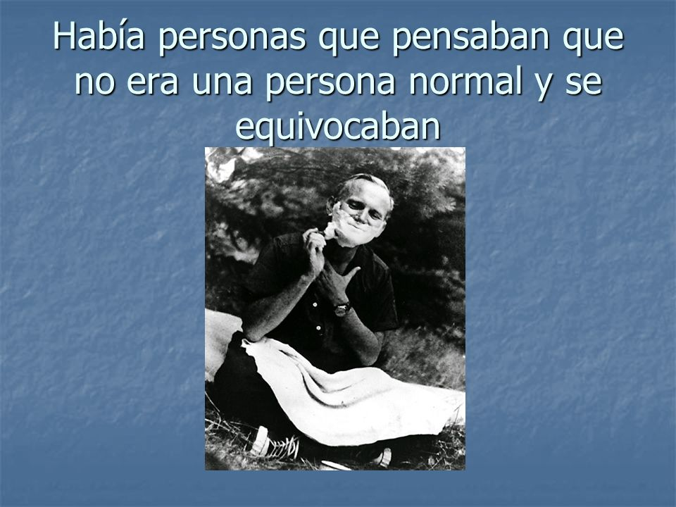 Había personas que pensaban que no era una persona normal y se equivocaban
