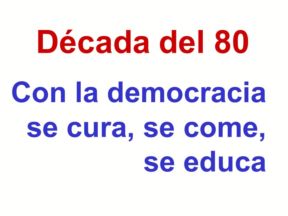 Década del 80 Con la democracia se cura, se come, se educa