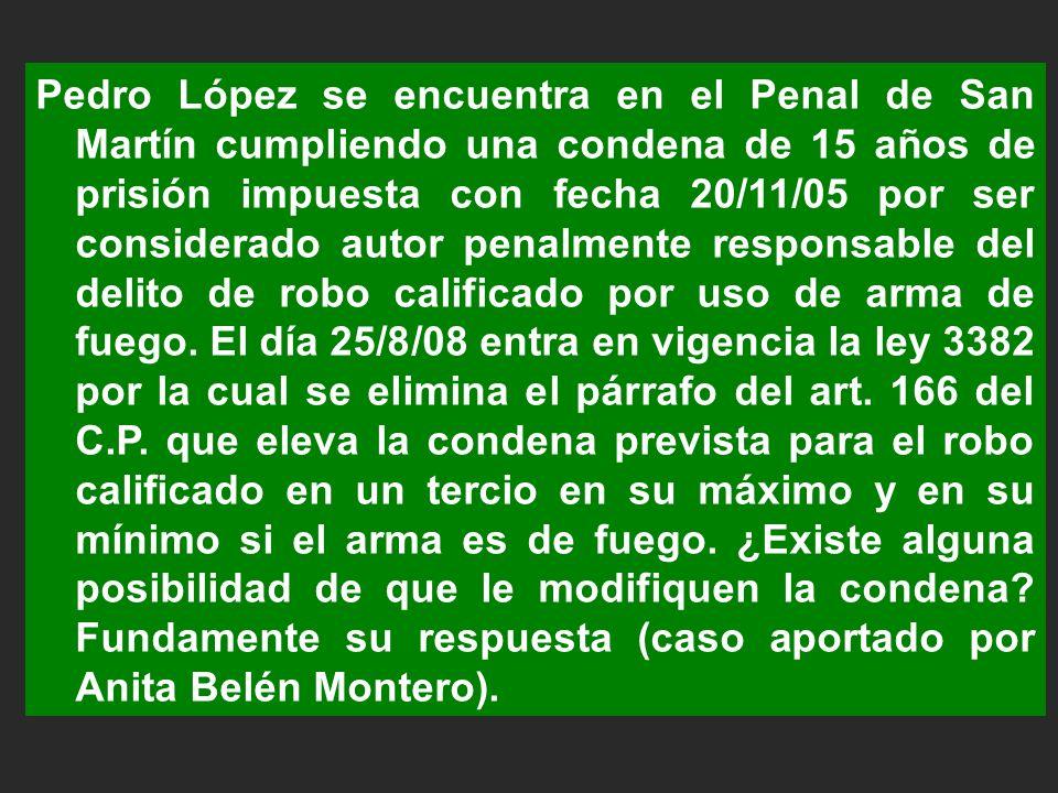 Pedro López se encuentra en el Penal de San Martín cumpliendo una condena de 15 años de prisión impuesta con fecha 20/11/05 por ser considerado autor penalmente responsable del delito de robo calificado por uso de arma de fuego.